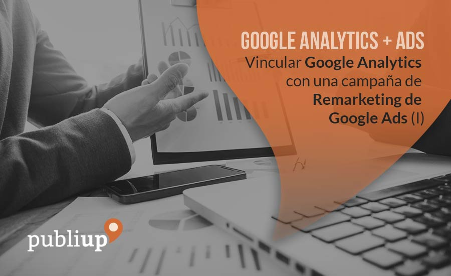 Vincular Google Analytics con una campaña de Remarketing de Google Ads (I)